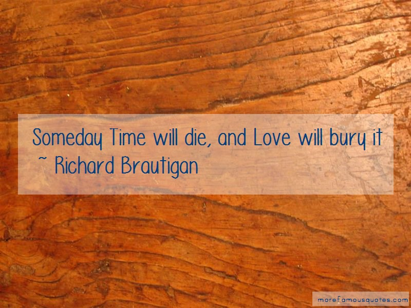 Richard Brautigan Quotes: Someday Time Will Die And Love Will Bury