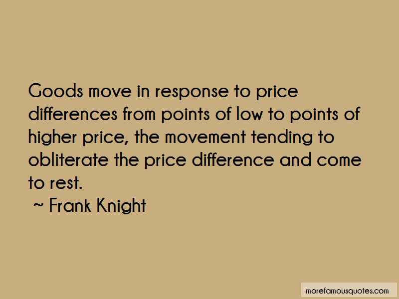 Frank Knight Quotes: Goods move in response to price