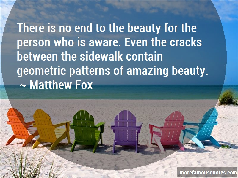 Matthew Fox Quotes: There Is No End To The Beauty For The