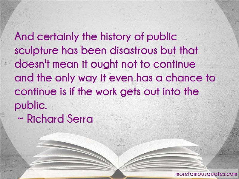 Richard Serra Quotes: And certainly the history of public
