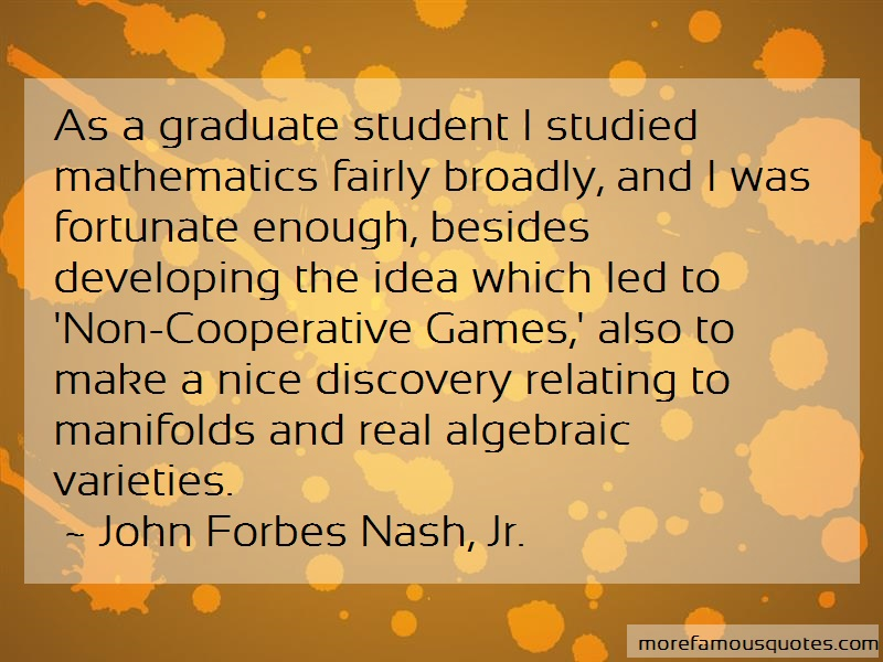 John Forbes Nash, Jr. Quotes: As a graduate student i studied