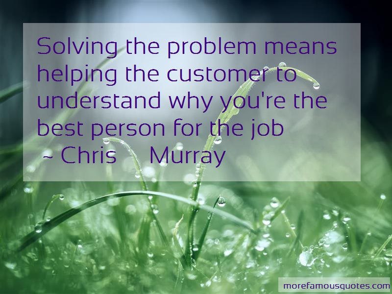 Chris Murray Quotes: Solving the problem means helping the