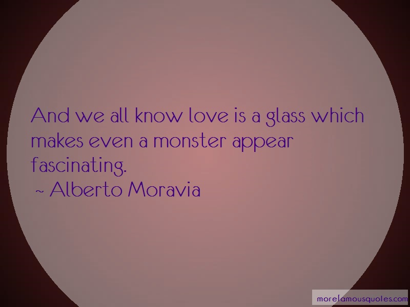 Alberto Moravia Quotes: And We All Know Love Is A Glass Which