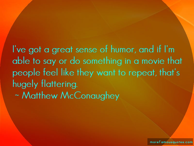 Matthew McConaughey Quotes: Ive Got A Great Sense Of Humor And If Im