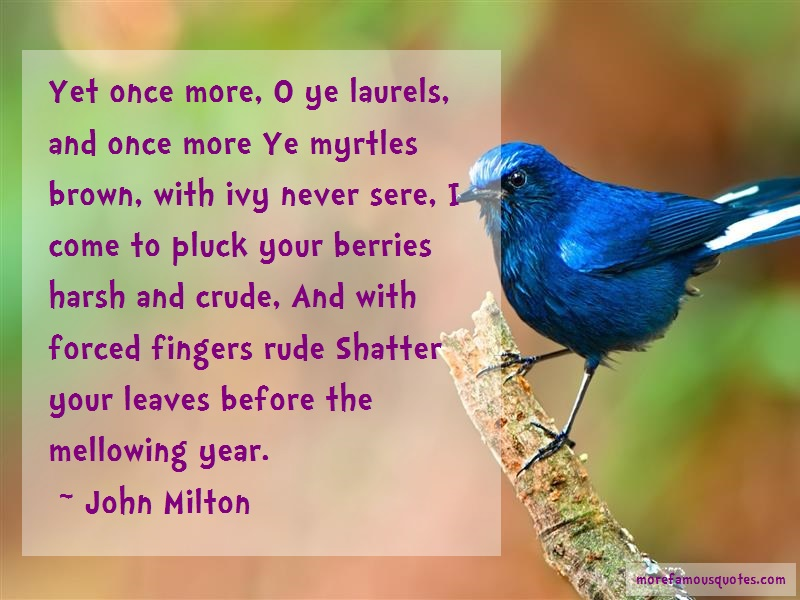 John Milton Quotes: Yet Once More O Ye Laurels And Once More