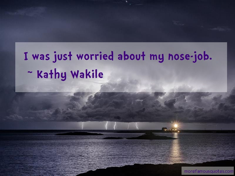 Kathy Wakile Quotes: I was just worried about my nose job