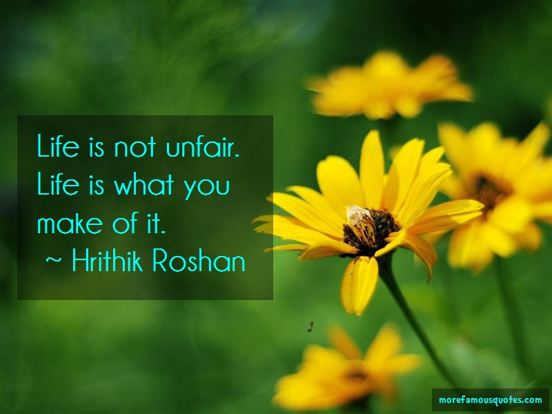 Hrithik Roshan Quotes: Life is not unfair life is what you make