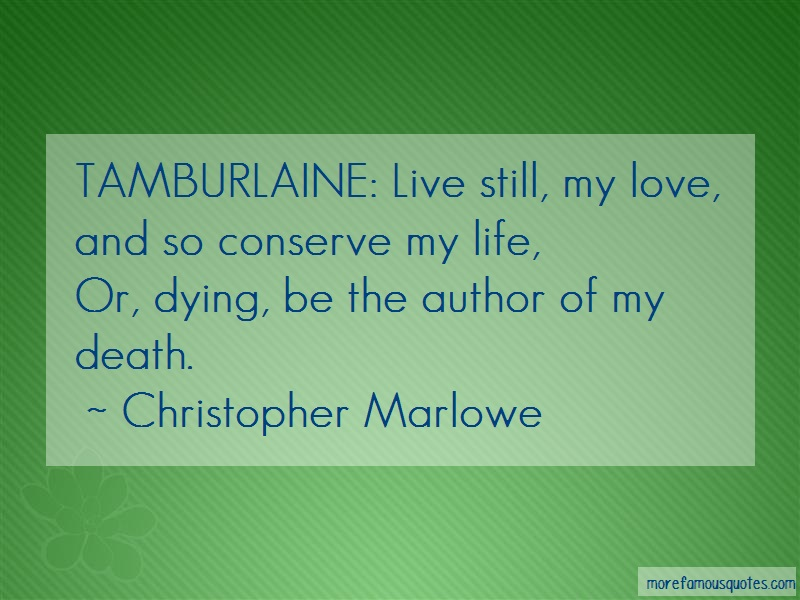 Christopher Marlowe Quotes: Tamburlaine live still my love and so