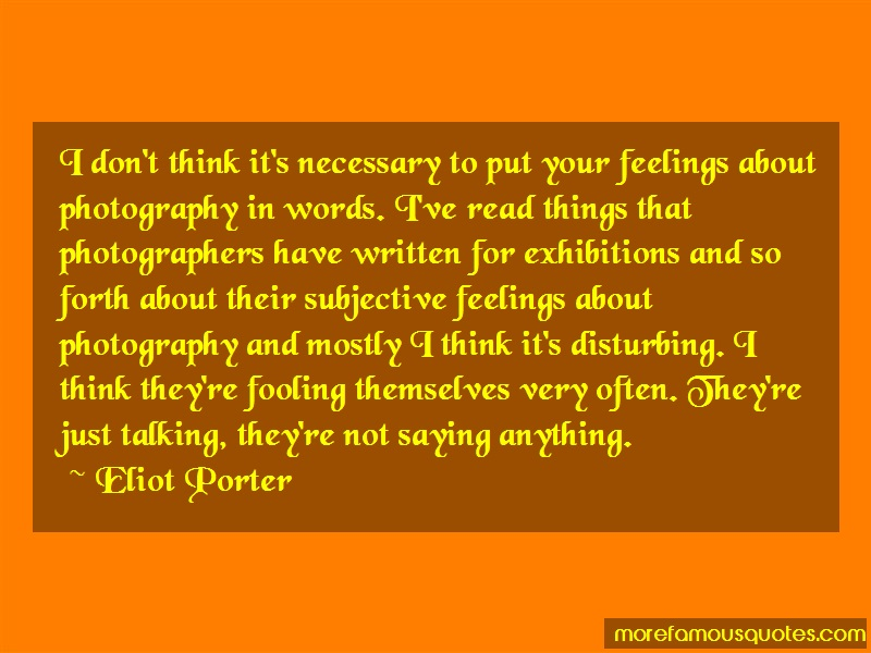 Eliot Porter Quotes: I dont think its necessary to put your