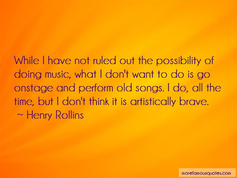 Henry Rollins Quotes: While i have not ruled out the
