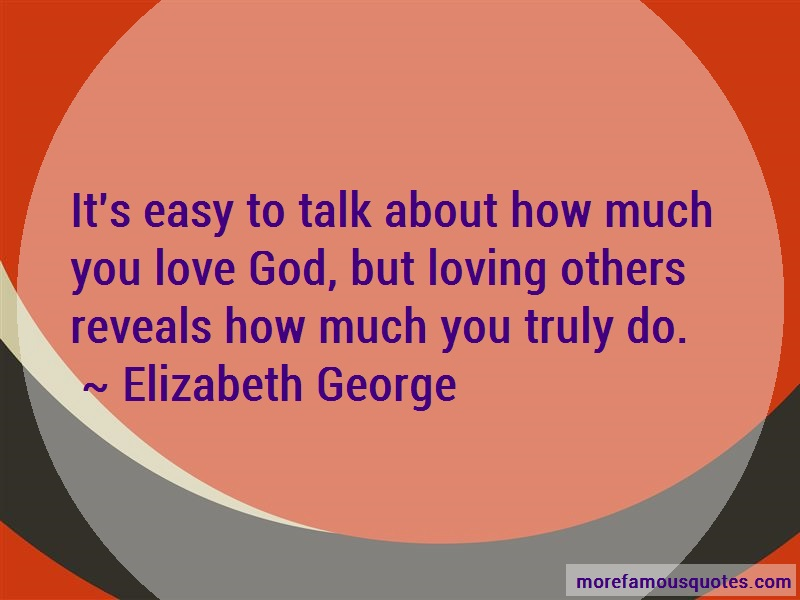 Elizabeth George Quotes: Its Easy To Talk About How Much You Love