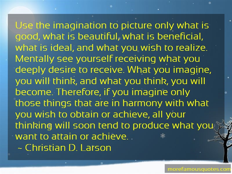 Christian D. Larson Quotes: Use the imagination to picture only what