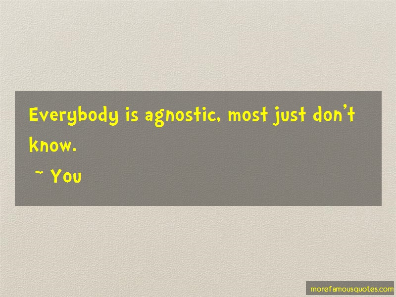 You Quotes: Everybody is agnostic most just dont