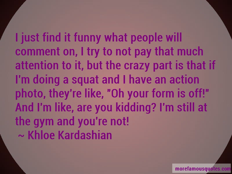 Khloe Kardashian Quotes: I just find it funny what people will