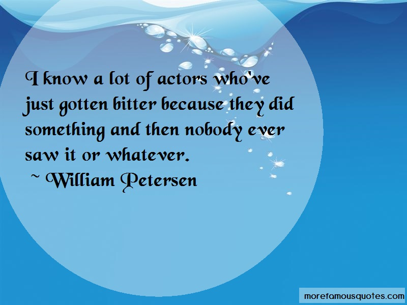 William Petersen Quotes: I Know A Lot Of Actors Whove Just Gotten