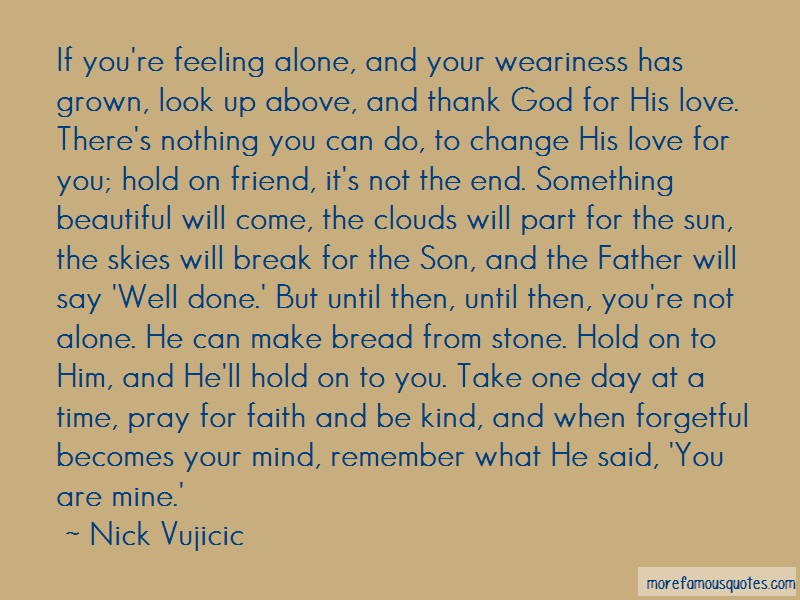 Nick Vujicic Quotes: If youre feeling alone and your
