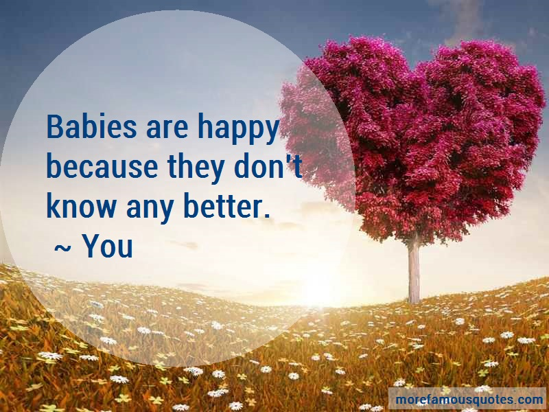 You Quotes: Babies are happy because they dont know
